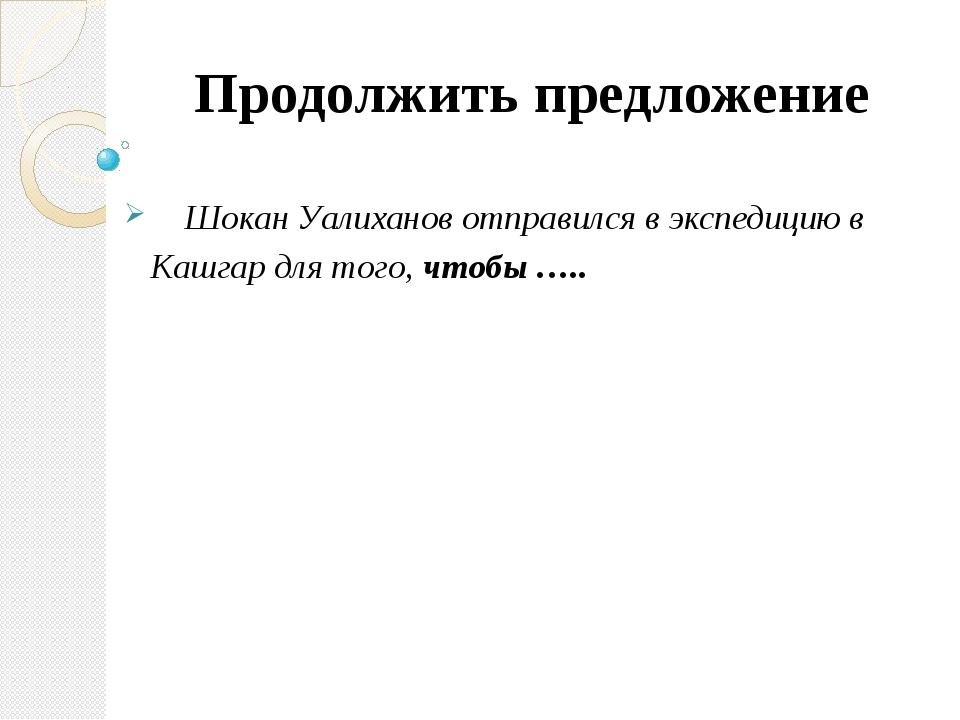 Продолжить предложение Шокан Уалиханов отправился в экспедицию в Кашгар для т...