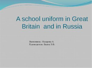 A school uniform in Great Britain and in Russia Выполнила : Назарова А. Руков