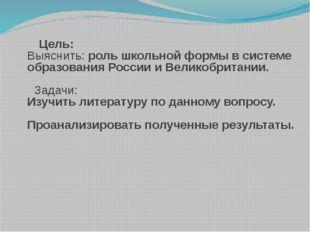 Цель: Выяснить: роль школьной формы в системе образования России и Великобри