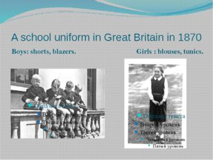 A school uniform in Great Britain in 1870 Girls : blouses, tunics. Boys: shor