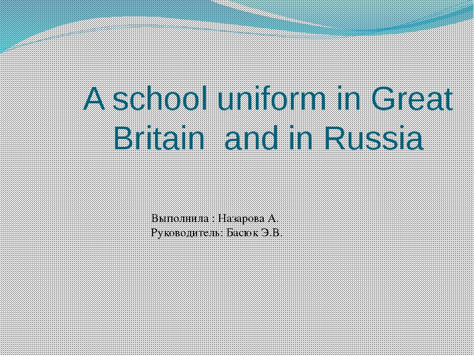 A school uniform in Great Britain and in Russia Выполнила : Назарова А. Руков...