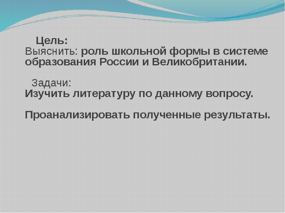 Цель: Выяснить: роль школьной формы в системе образования России и Великобри...
