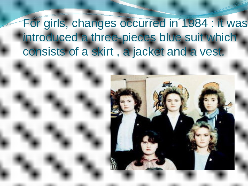 For girls, changes occurred in 1984 : it was introduced a three-pieces blue...