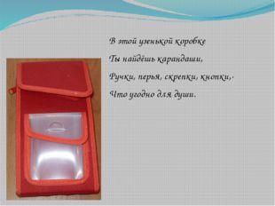 В этой узенькой коробке Ты найдёшь карандаши, Ручки, перья, скрепки, кнопки,-