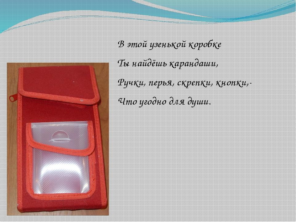 В этой узенькой коробке Ты найдёшь карандаши, Ручки, перья, скрепки, кнопки,-...
