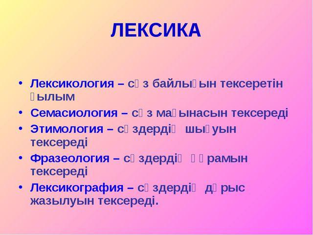 ЛЕКСИКА Лексикология – сөз байлығын тексеретін ғылым Семасиология – сөз мағын...