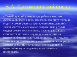 В.А. Сухомлинский писал: «Самый лучший учитель для ребенка тот, кто, духовно