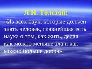 Л.Н. Толстой: «Из всех наук, которые должен знать человек, главнейшая есть на