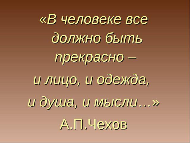 «В человеке все должно быть прекрасно – и лицо, и одежда, и душа, и мысли…» А...