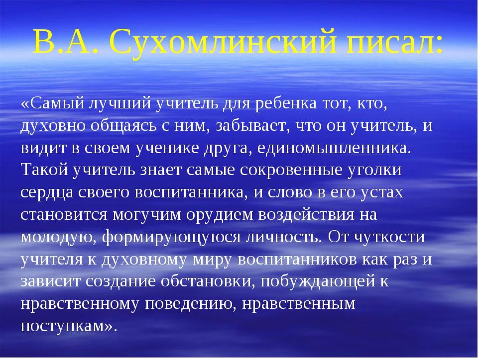 В.А. Сухомлинский писал: «Самый лучший учитель для ребенка тот, кто, духовно...