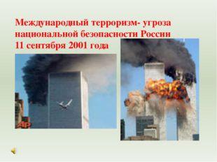 Международный терроризм- угроза национальной безопасности России 11 сентября