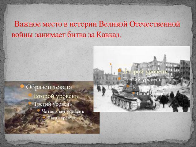 Важное место в истории Великой Отечественной войны занимает битва за Кавказ.