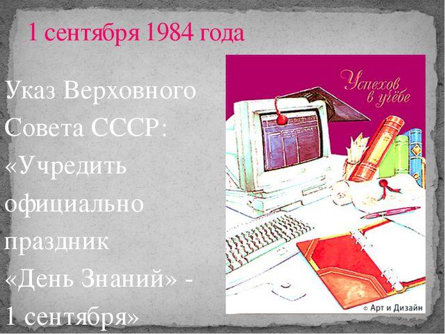 Указ Верховного Совета СССР: «Учредить официально праздник «День Знаний» - 1...