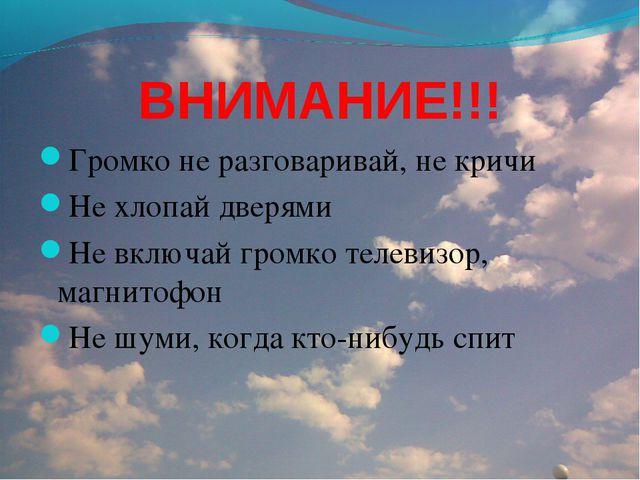 ВНИМАНИЕ!!! Громко не разговаривай, не кричи Не хлопай дверями Не включай гро...