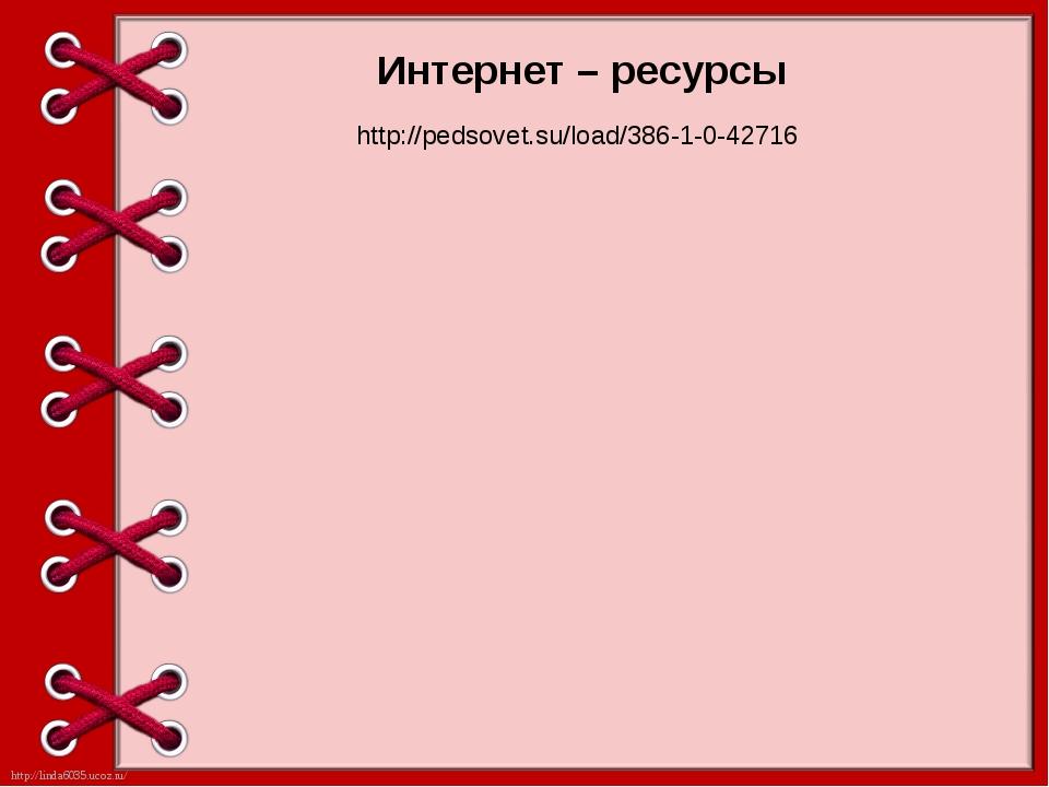 Интернет – ресурсы http://pedsovet.su/load/386-1-0-42716 http://linda6035.uco...