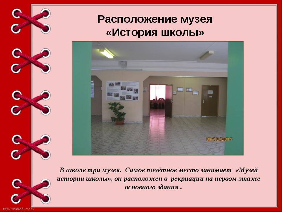 Расположение музея «История школы» В школе три музея. Самое почётное место за...