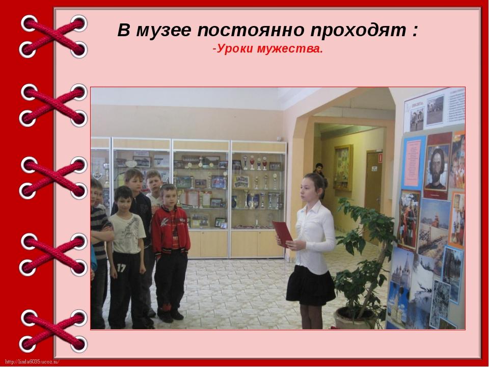 В музее постоянно проходят : -Уроки мужества. http://linda6035.ucoz.ru/