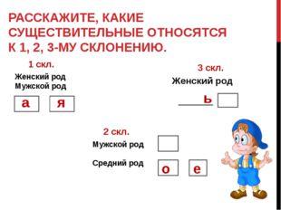 РАССКАЖИТЕ, КАКИЕ СУЩЕСТВИТЕЛЬНЫЕ ОТНОСЯТСЯ К 1, 2, 3-МУ СКЛОНЕНИЮ. 1 скл. 2