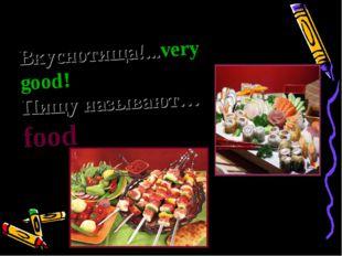 Вкуснотища!...very good! Пищу называют…food