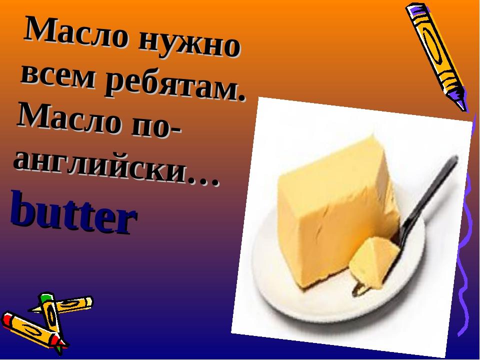 Масло нужно всем ребятам. Масло по-английски…butter