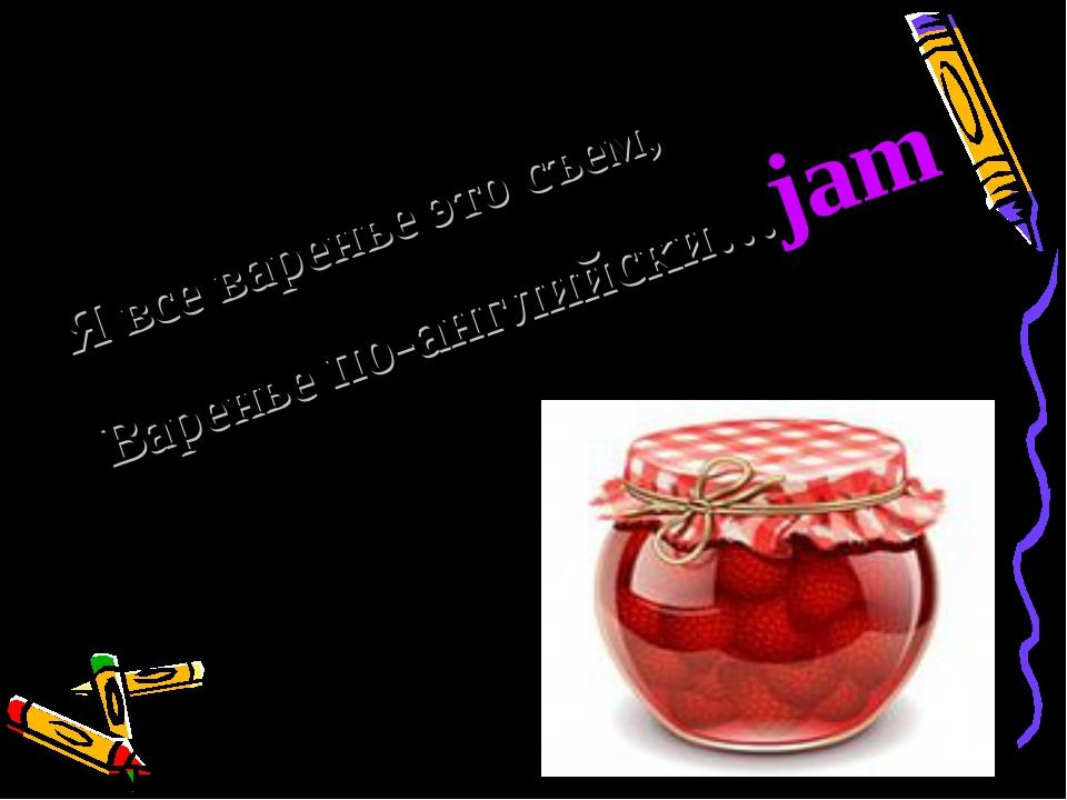 Я все варенье это съем, Варенье по-английски…jam