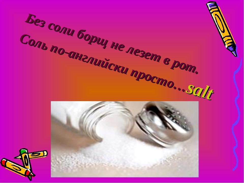 Без соли борщ не лезет в рот. Соль по-английски просто…salt