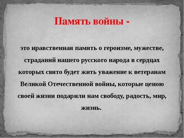 это нравственная память о героизме, мужестве, страданий нашего русского народ...