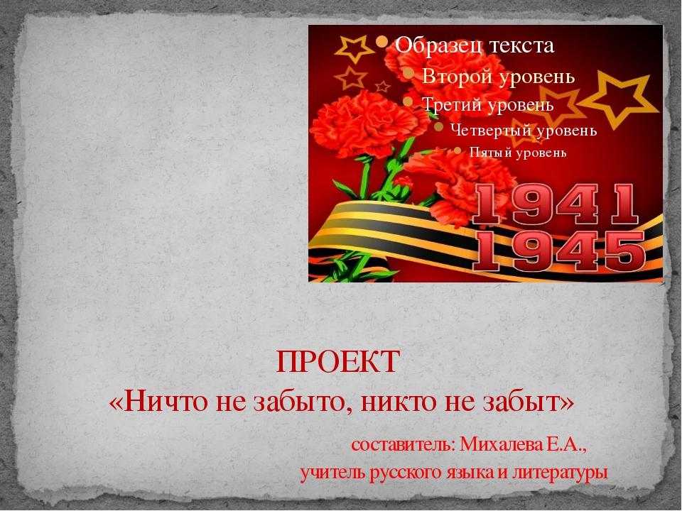 ПРОЕКТ «Ничто не забыто, никто не забыт» составитель: Михалева Е.А., учитель...