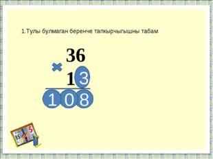1.Тулы булмаган беренче тапкырчыгышны табам 36 13 3 8 0 1