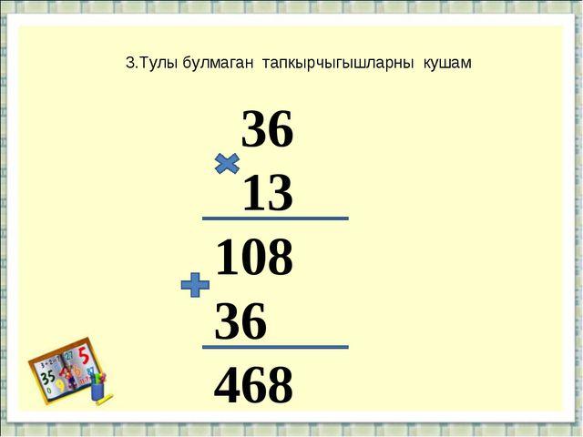 3.Тулы булмаган тапкырчыгышларны кушам 36 13 108 36 468