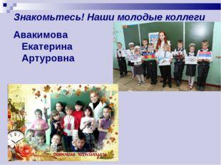 Знакомьтесь! Наши молодые коллеги Авакимова Екатерина Артуровна