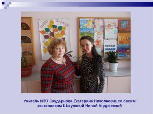 Учитель ИЗО Скударнова Екатерина Николаевна со своим наставником Шатуновой Ни