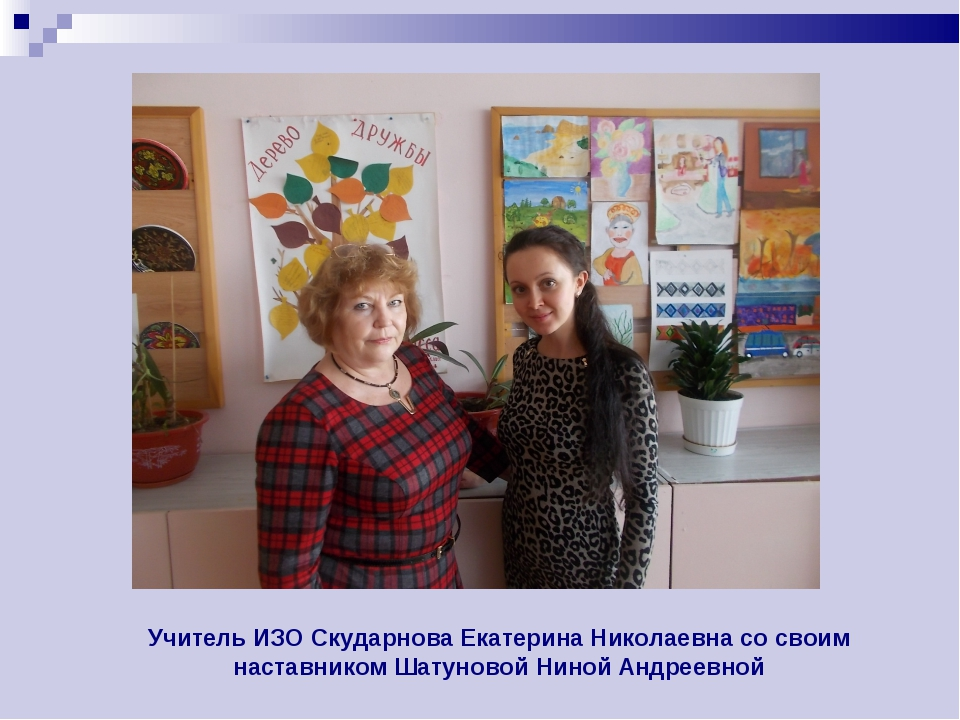 Учитель ИЗО Скударнова Екатерина Николаевна со своим наставником Шатуновой Ни...
