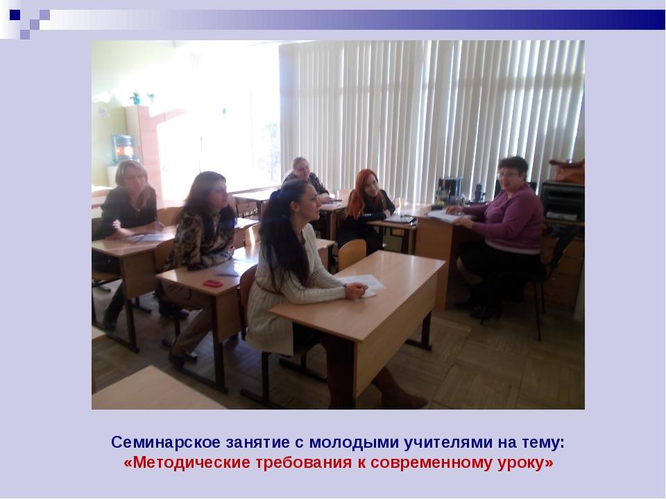 Семинарское занятие с молодыми учителями на тему: «Методические требования к...