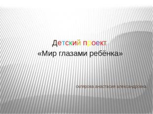 склярова анастасия александровка Детский проект «Мир глазами ребёнка»