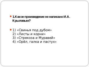 1.Какое произведение не написано И.А. Крыловым? 1) «Свинья под дубом» 2) «Ли
