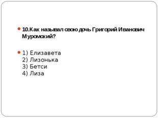 10.Как называл свою дочь Григорий Иванович Муромский? 1) Елизавета 2) Лизонь