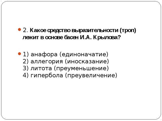 2. Какое средство выразительности (троп) лежит в основе басен И.А. Крылова?...