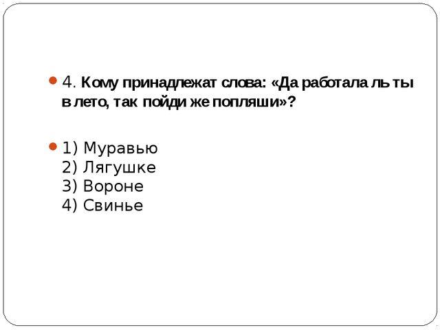 4. Кому принадлежат слова: «Да работала ль ты в лето, так пойди же попляши»?...