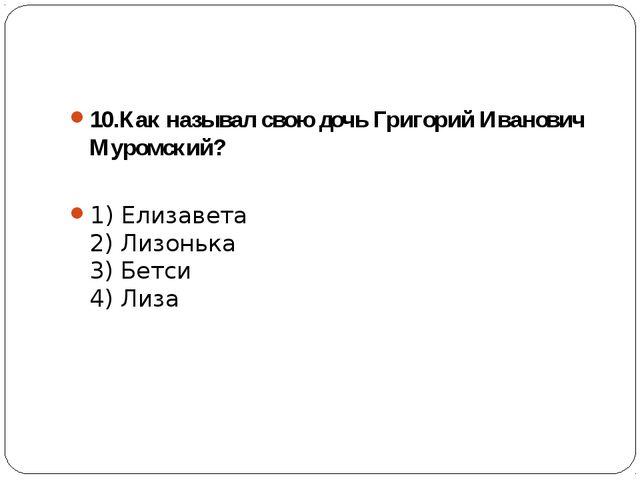 10.Как называл свою дочь Григорий Иванович Муромский? 1) Елизавета 2) Лизонь...