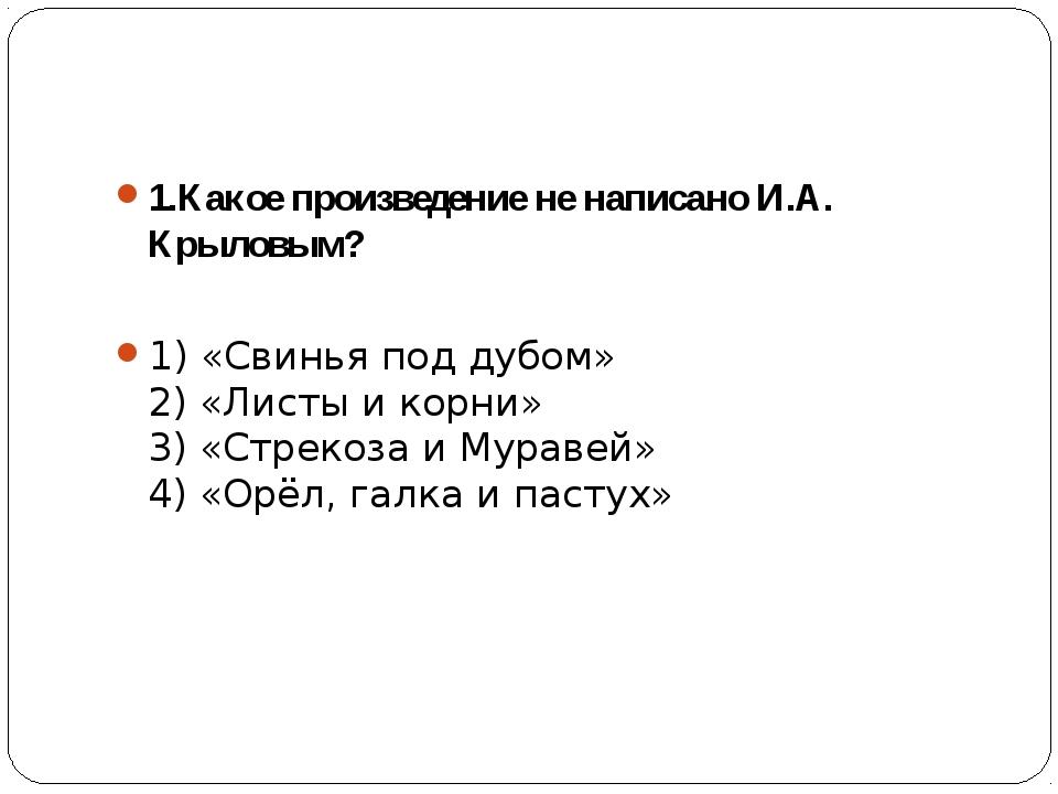 1.Какое произведение не написано И.А. Крыловым? 1) «Свинья под дубом» 2) «Ли...