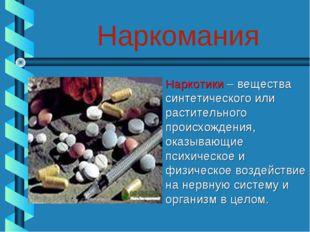 Наркомания Наркотики – вещества синтетического или растительного происхождени