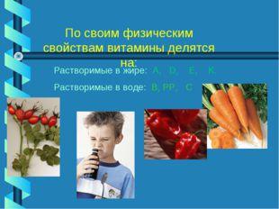 По своим физическим свойствам витамины делятся на: Растворимые в жире: A, D,