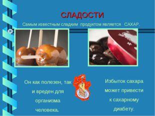СЛАДОСТИ Самым известным сладким продуктом является САХАР. Он как полезен, та