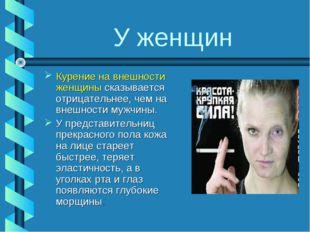 У женщин Курение на внешности женщины сказывается отрицательнее, чем на внешн
