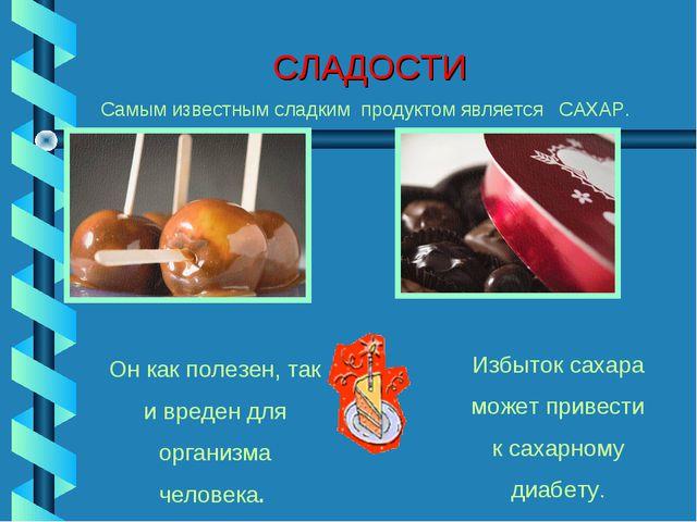 СЛАДОСТИ Самым известным сладким продуктом является САХАР. Он как полезен, та...