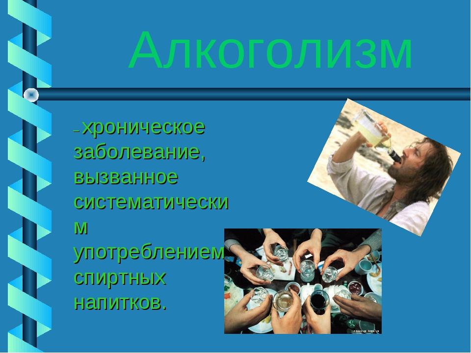 Алкоголизм – хроническое заболевание, вызванное систематическим употреблением...