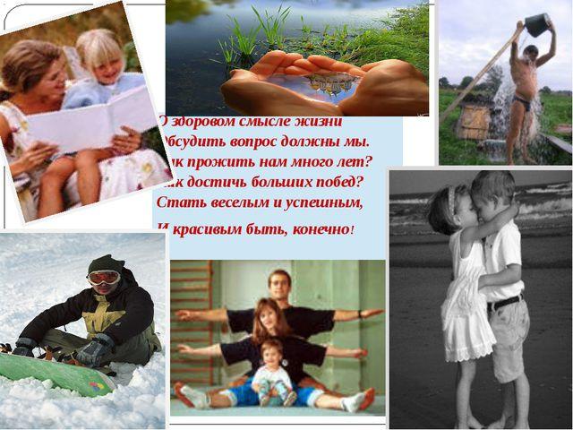 О здоровом смысле жизни Обсудить вопрос должны мы. Как прожить нам много лет?...