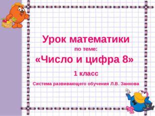 Урок математики по теме: «Число и цифра 8» 1 класс Система развивающего обуч