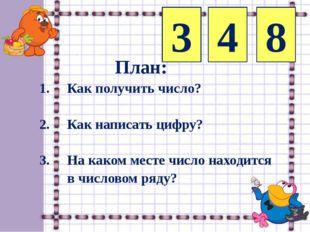 3 4 8 План: 1. Как получить число? 2. Как написать цифру? 3. На каком месте ч
